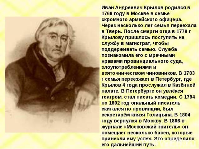 Иван Андреевич Крылов родился в 1769 году в Москве в семье скромного армейского офицера. Через несколько лет семья переехала в Тверь. После смерти отца в 1778 г Крылову пришлось поступить на службу в магистрат, чтобы поддерживать семью. Служба позна…