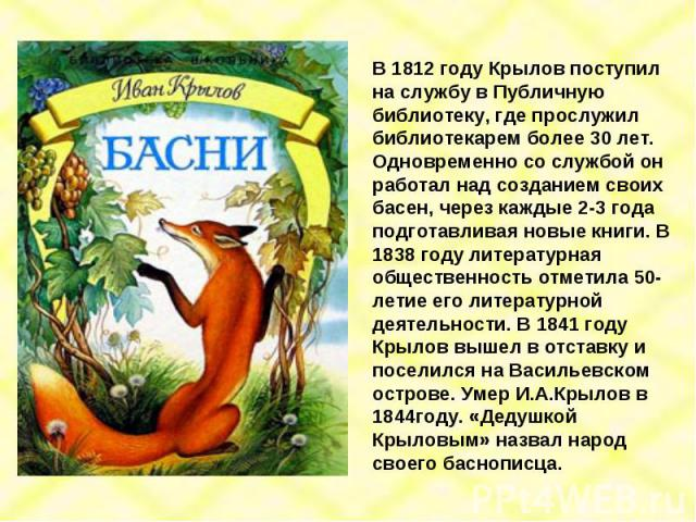 В 1812 году Крылов поступил на службу в Публичную библиотеку, где прослужил библиотекарем более 30 лет. Одновременно со службой он работал над созданием своих басен, через каждые 2-3 года подготавливая новые книги. В 1838 году литературная обществен…
