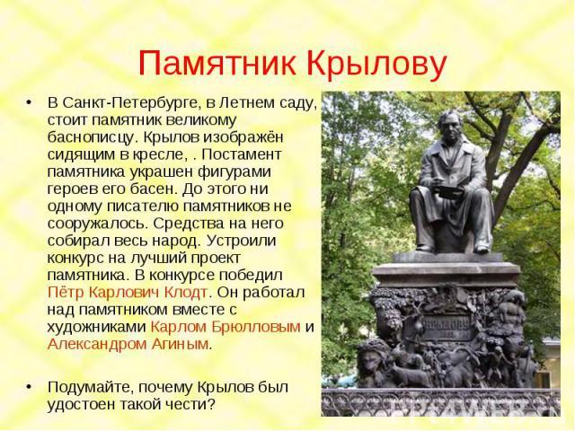 Памятник Крылову В Санкт-Петербурге, в Летнем саду, стоит памятник великому баснописцу. Крылов изображён сидящим в кресле, . Постамент памятника украшен фигурами героев его басен. До этого ни одному писателю памятников не сооружалось. Средства на не…