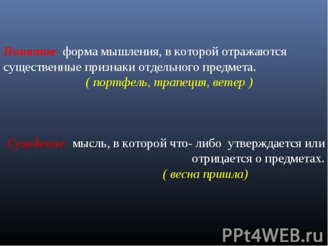 Понятие- форма мышления, в которой отражаются существенные признаки отдельного предмета. ( портфель, трапеция, ветер )Суждение- мысль, в которой что- либо утверждается или отрицается о предметах. ( весна пришла)