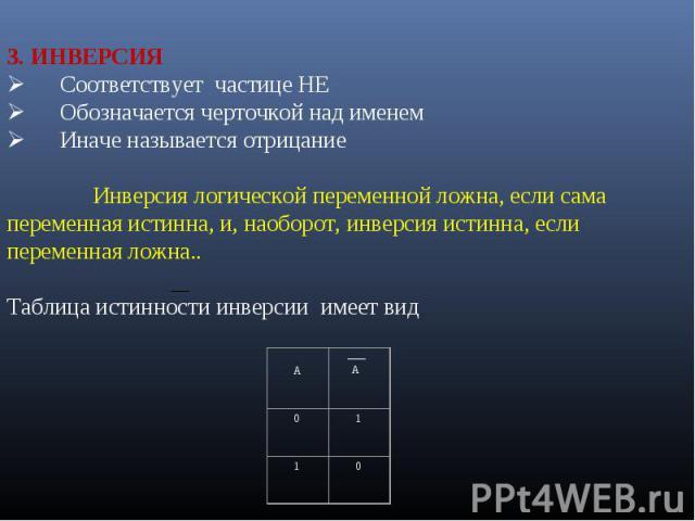 3. ИНВЕРСИЯØ Соответствует частице НЕØ Обозначается черточкой над именемØ Иначе называется отрицаниеИнверсия логической переменной ложна, если сама переменная истинна, и, наоборот, инверсия истинна, если переменная ложна..Таблица ист…