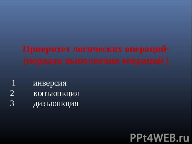 Приоритет логических операций-(порядок выполнения операций ) 1 инверсия2 конъюнкция3 дизъюнкция