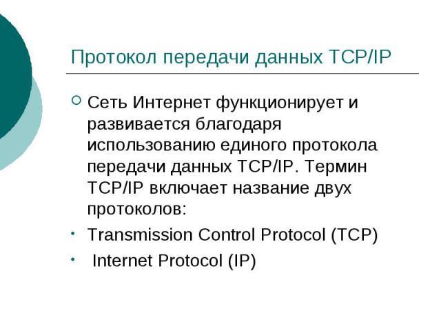 Протокол передачи данных TCP/IP Сеть Интернет функционирует и развивается благодаря использованию единого протокола передачи данных TCP/IP. Термин TCP/IP включает название двух протоколов:Transmission Control Protocol (TCP) Internet Protocol (IP)