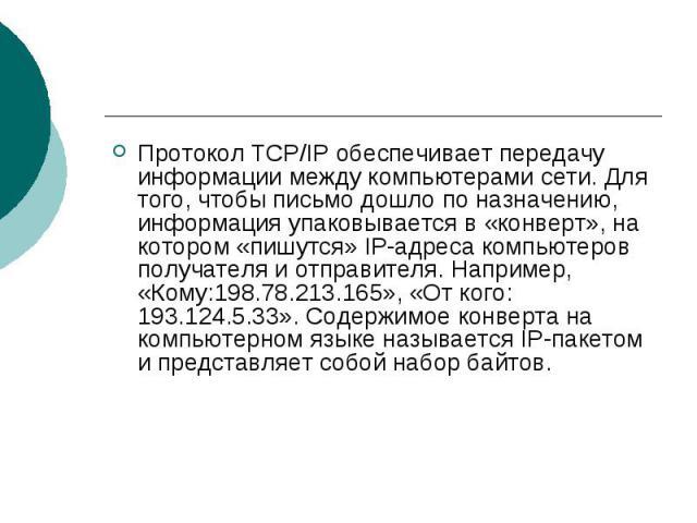 Протокол TCP/IP обеспечивает передачу информации между компьютерами сети. Для того, чтобы письмо дошло по назначению, информация упаковывается в «конверт», на котором «пишутся» IP-адреса компьютеров получателя и отправителя. Например, «Кому:198.78.2…