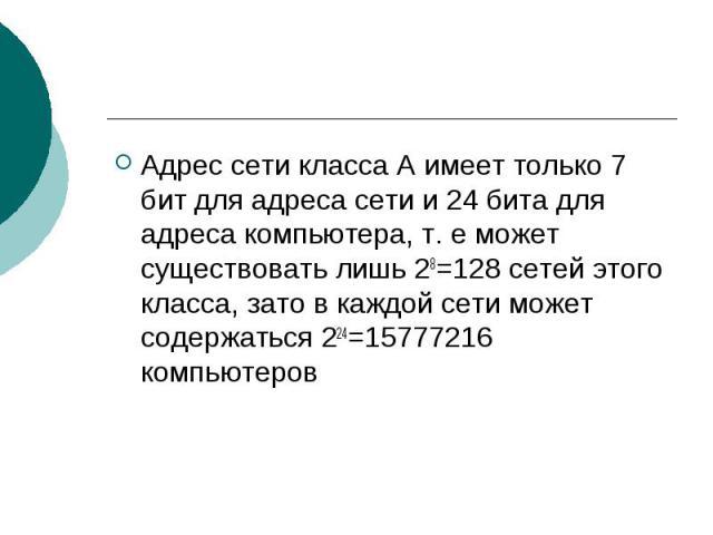 Адрес сети класса А имеет только 7 бит для адреса сети и 24 бита для адреса компьютера, т. е может существовать лишь 28=128 сетей этого класса, зато в каждой сети может содержаться 224=15777216 компьютеров