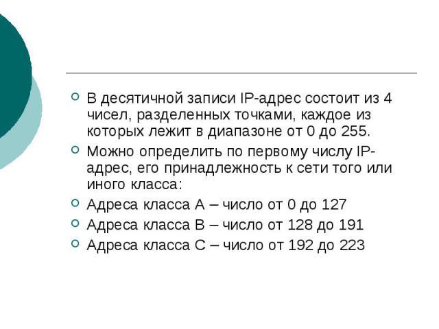 В десятичной записи IP-адрес состоит из 4 чисел, разделенных точками, каждое из которых лежит в диапазоне от 0 до 255. Можно определить по первому числу IP-адрес, его принадлежность к сети того или иного класса:Адреса класса А – число от 0 до 127Адр…
