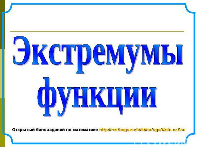 Экстремумы функции Открытый банк заданий по математике http://mathege.ru:8080/or/ege/Main.action