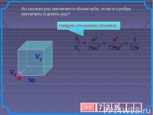 Во сколько раз увеличится объем куба, если его ребра увеличить в девять раз? Най