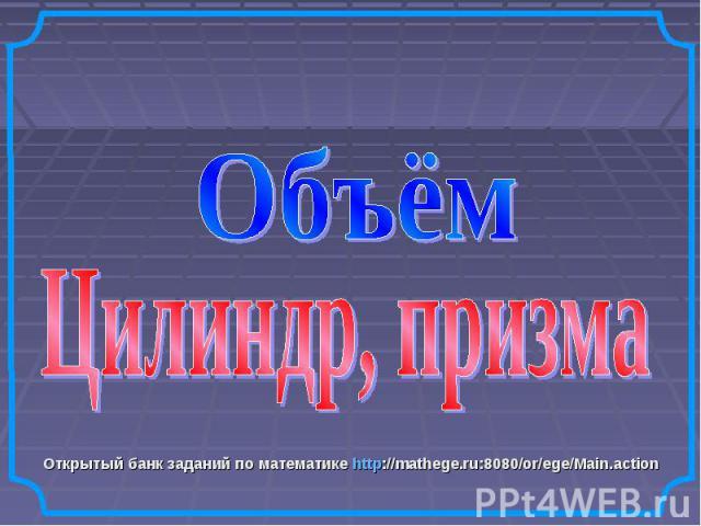Объём. Цилиндр, призма Открытый банк заданий по математике http://mathege.ru:8080/or/ege/Main.action