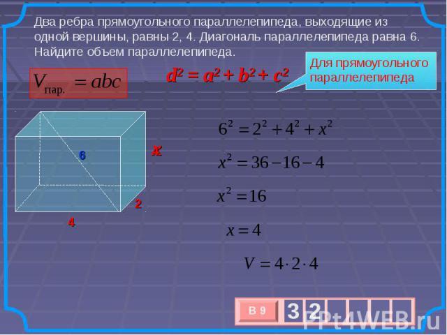 Два ребра прямоугольного параллелепипеда, выходящие из одной вершины, равны 2, 4. Диагональ параллелепипеда равна 6. Найдите объем параллелепипеда. d2 = a2 + b2 + c2 Для прямоугольного параллелепипеда