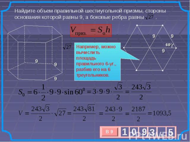 Найдите объем правильной шестиугольной призмы, стороны основания которой равны 9, а боковые ребра равны . Например, можно вычислить площадь правильного 6-уг., разбив его на 6 треугольников.