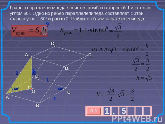 Гранью параллелепипеда является ромб со стороной 1 и острым углом 600. Одно из ребер параллелепипеда составляет с этой гранью угол в 600 и равно 2. Найдите объем параллелепипеда.