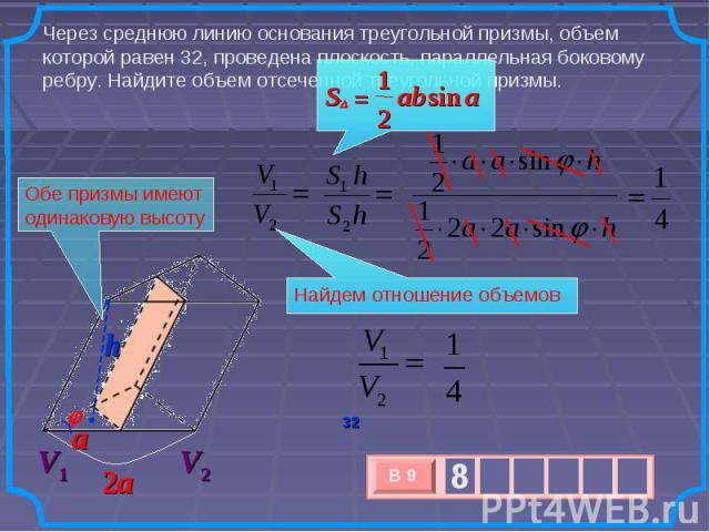 Через среднюю линию основания треугольной призмы, объем которой равен 32, проведена плоскость, параллельная боковому ребру. Найдите объем отсеченной треугольной призмы. Обе призмы имеют одинаковую высоту Найдем отношение объемов