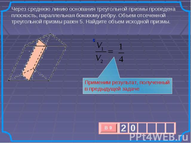 Через среднюю линию основания треугольной призмы проведена плоскость, параллельная боковому ребру. Объем отсеченной треугольной призмы равен 5. Найдите объем исходной призмы. Применим результат, полученный в предыдущей задаче