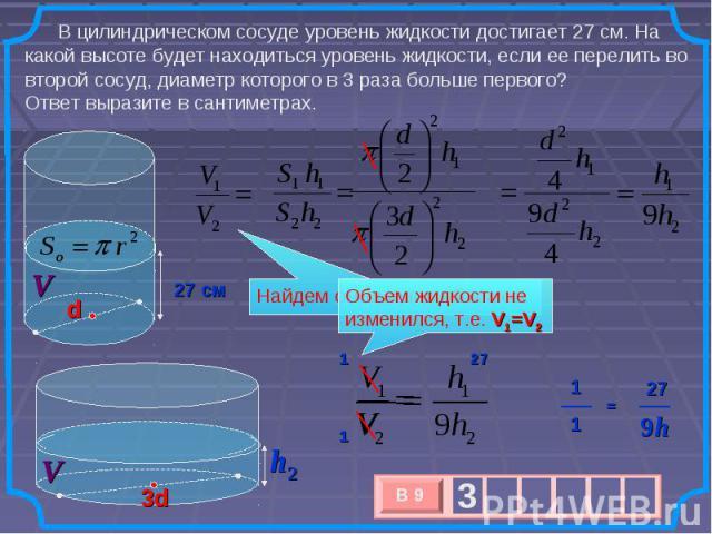В цилиндрическом сосуде уровень жидкости достигает 27 см. На какой высоте будет находиться уровень жидкости, если ее перелить во второй сосуд, диаметр которого в 3 раза больше первого? Ответ выразите в сантиметрах. Найдем отношение объемов Объем жид…