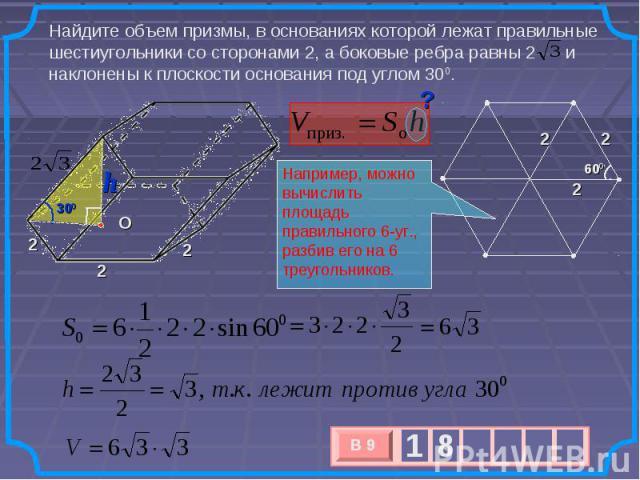 Найдите объем призмы, в основаниях которой лежат правильные шестиугольники со сторонами 2, а боковые ребра равны 2 и наклонены к плоскости основания под углом 300. Например, можно вычислить площадь правильного 6-уг., разбив его на 6 треугольников.