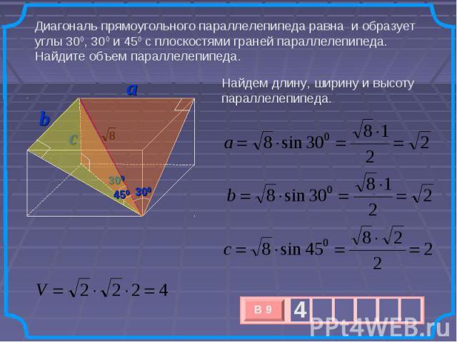 Диагональ прямоугольного параллелепипеда равна и образует углы 300, 300 и 450 с плоскостями граней параллелепипеда. Найдите объем параллелепипеда. Найдем длину, ширину и высоту параллелепипеда.