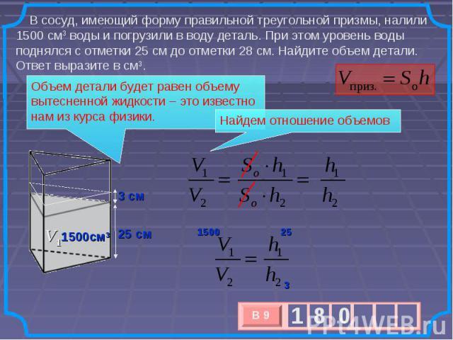 В сосуд, имеющий форму правильной треугольной призмы, налили 1500см3воды и погрузили в воду деталь. При этом уровень воды поднялся с отметки 25 см до отметки 28 см. Найдите объем детали. Ответ выразите в см3. Объем детали будет равен объему вытесн…