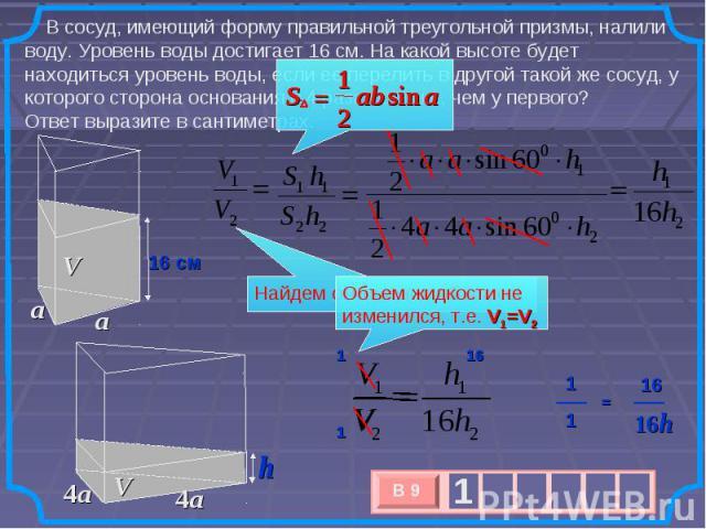 В сосуд, имеющий форму правильной треугольной призмы, налили воду. Уровень воды достигает 16 см. На какой высоте будет находиться уровень воды, если ее перелить в другой такой же сосуд, у которого сторона основания в 4 раза больше, чем у первого? От…