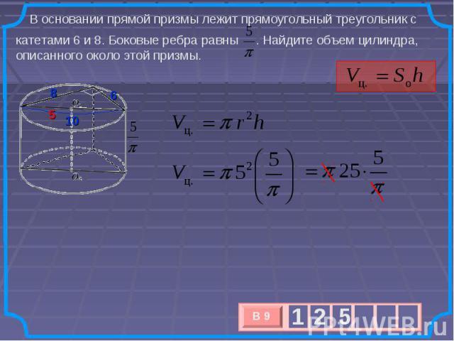 В основании прямой призмы лежит прямоугольный треугольник с катетами 6 и 8. Боковые ребра равны . Найдите объем цилиндра, описанного около этой призмы.