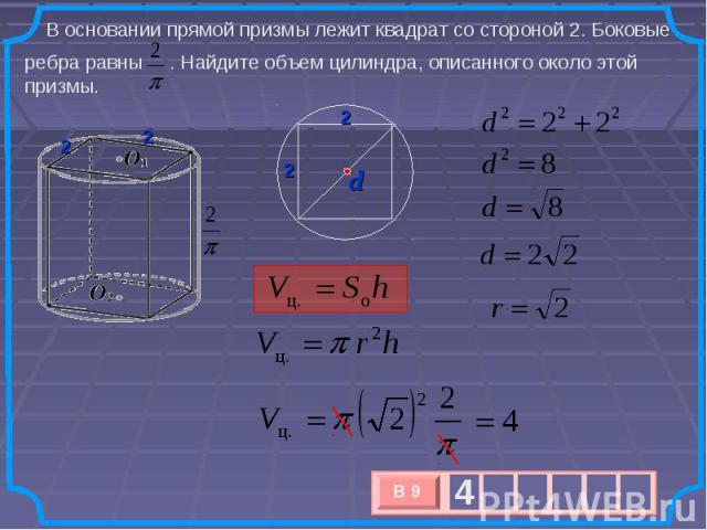В основании прямой призмы лежит квадрат со стороной 2. Боковые ребра равны . Найдите объем цилиндра, описанного около этой призмы.