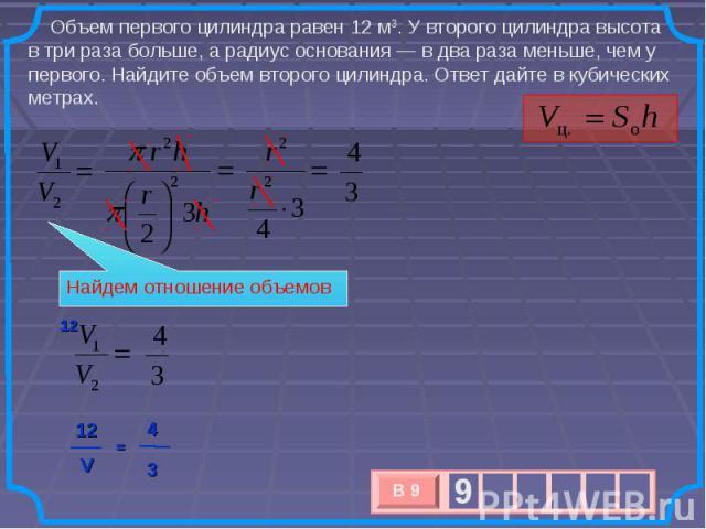 Объем первого цилиндра равен 12 м3. У второго цилиндра высота в три раза больше, а радиус основания— в два раза меньше, чем у первого. Найдите объем второго цилиндра. Ответ дайте в кубических метрах. Найдем отношение объемов