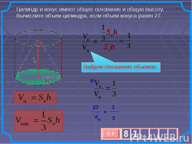 Цилиндр и конус имеют общее основание и общую высоту. Вычислите объем цилиндра, если объем конуса равен 27. Найдем отношение объемов