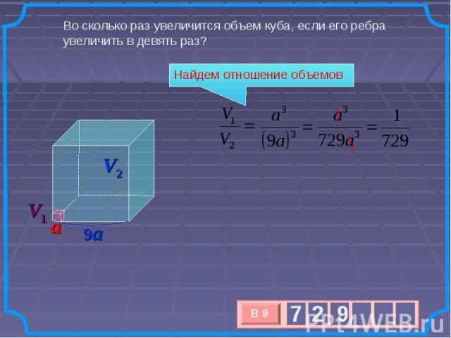Во сколько раз увеличится объем куба, если его ребра увеличить в девять раз? Найдем отношение объемов