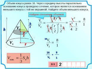 Объем конуса равен 16. Через середину высоты параллельно основанию конуса провед