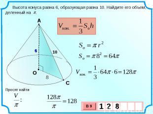 Высота конуса равна 6, образующая равна 10. Найдите его объем, деленный на . Про