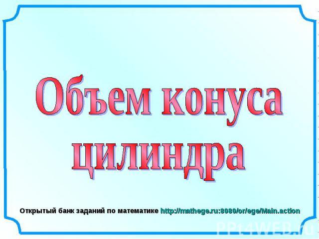Объем конусацилиндра Открытый банк заданий по математике http://mathege.ru:8080/or/ege/Main.action