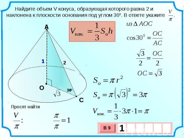 Найдите объем V конуса, образующая которого равна 2 и наклонена к плоскости основания под углом 300. В ответе укажите .