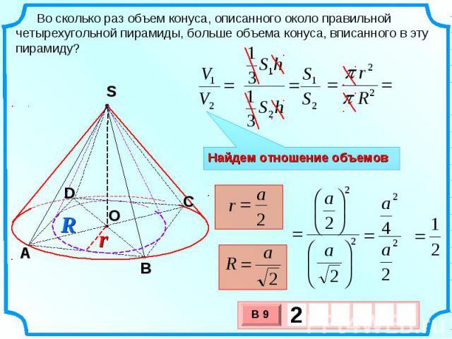 Во сколько раз объем конуса, описанного около правильной четырехугольной пирамиды, больше объема конуса, вписанного в эту пирамиду? Найдем отношение объемов