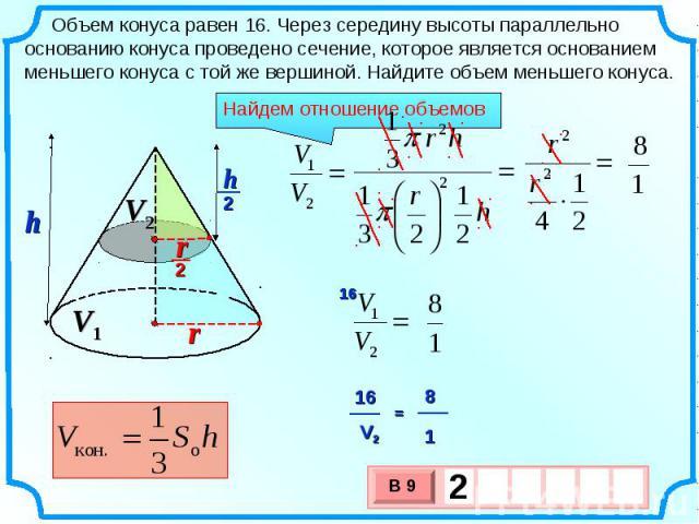Объем конуса равен 16. Через середину высоты параллельно основанию конуса проведено сечение, которое является основанием меньшего конуса с той же вершиной. Найдите объем меньшего конуса. Найдем отношение объемов