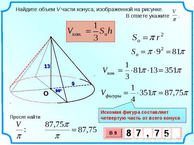 Найдите объем V части конуса, изображенной на рисунке. В ответе укажите . Искомая фигура составляет четвертую часть от всего конуса