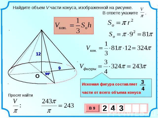 Найдите объем V части конуса, изображенной на рисунке. В ответе укажите . Искомая фигура составляет части от всего объема конуса