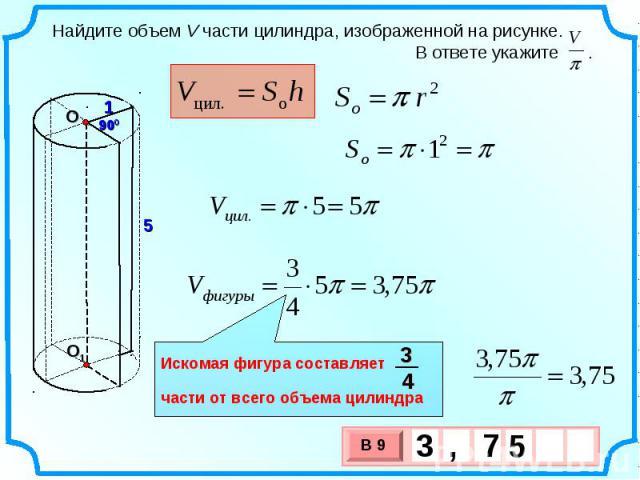 Найдите объем V части цилиндра, изображенной на рисунке. В ответе укажите . Искомая фигура составляет части от всего объема цилиндра