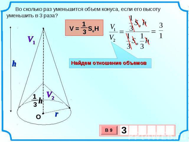 Во сколько раз уменьшится объем конуса, если его высоту уменьшить в 3 раза? Найдем отношение объемов