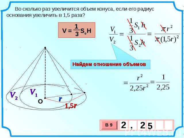 Во сколько раз увеличится объем конуса, если его радиус основания увеличить в 1,5 раза? Найдем отношение объемов