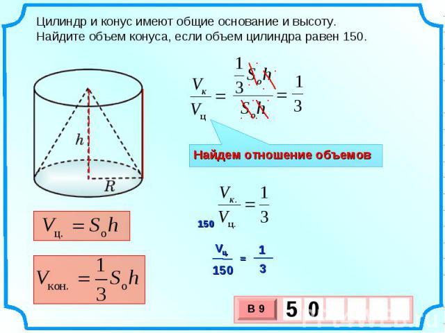 Цилиндр и конус имеют общие основание и высоту. Найдите объем конуса, если объем цилиндра равен 150. Найдем отношение объемов