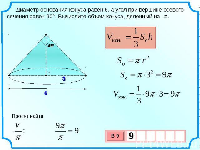Диаметр основания конуса равен 6, а угол при вершине осевого сечения равен 90°. Вычислите объем конуса, деленный на . Просят найти