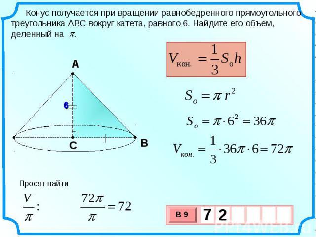 Конус получается при вращении равнобедренного прямоугольного треугольника АВС вокруг катета, равного 6. Найдите его объем, деленный на . Просят найти