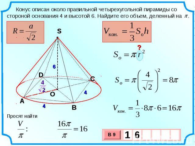 Конус описан около правильной четырехугольной пирамиды со стороной основания 4 и высотой 6. Найдите его объем, деленный на . Просят найти