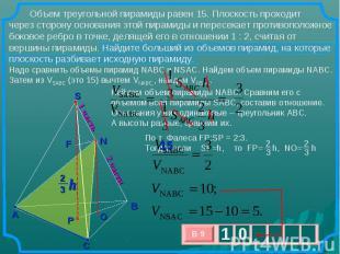 Объем треугольной пирамиды равен 15. Плоскость проходит через сторону основания