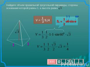 Найдите объем правильной треугольной пирамиды, стороны основания которой равны 1