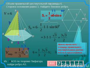 Объем правильной шестиугольной пирамиды 6. Сторона основания равна 1. Найдите бо