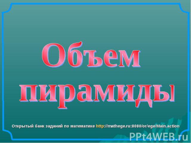 Объем пирамиды Открытый банк заданий по математике http://mathege.ru:8080/or/ege/Main.action