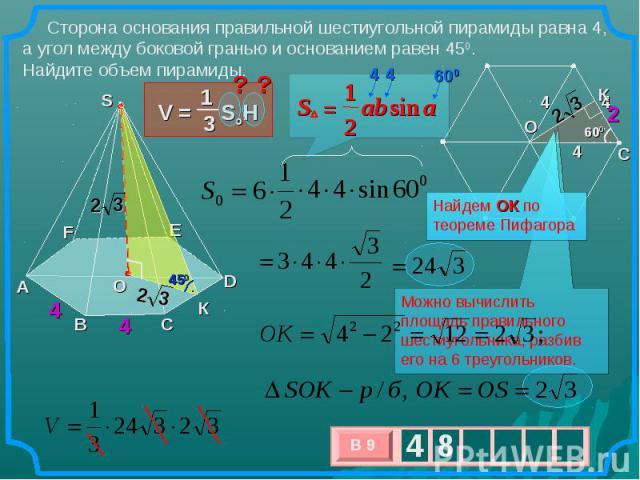 Сторона основания правильной шестиугольной пирамиды равна 4, а угол между боковой гранью и основанием равен 450. Найдите объем пирамиды. Найдем ОК по теореме Пифагора Можно вычислить площадь правильного шестиугольника, разбив его на 6 треугольников.