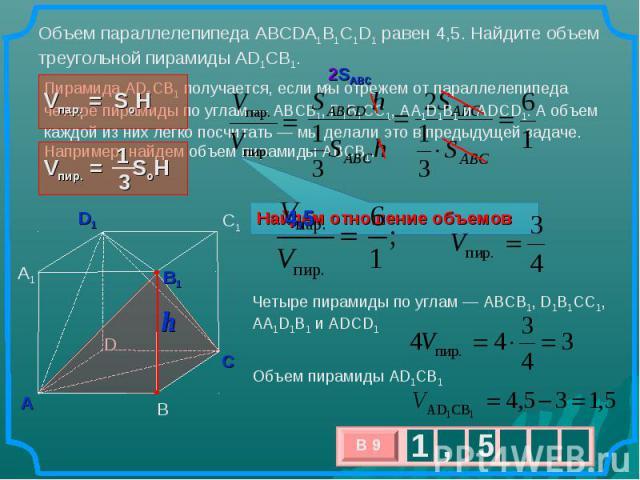 Объем параллелепипеда ABCDA1B1C1D1 равен 4,5. Найдите объем треугольной пирамиды AD1CB1. Пирамида AD1CB1получается, если мыотрежем отпараллелепипеда четыре пирамиды поуглам— ABCB1, D1B1CC1, AA1D1B1 иADCD1. Аобъем каждой изних легко посчитать…