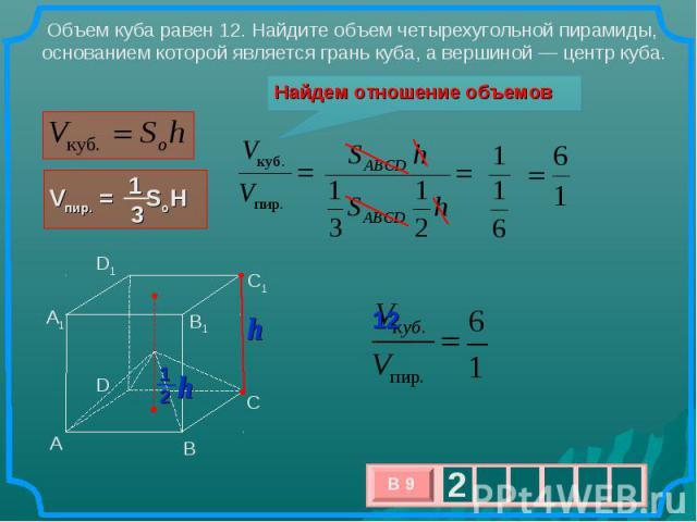 Объем куба равен 12. Найдите объем четырехугольной пирамиды, основанием которой является грань куба, а вершиной— центр куба. Найдем отношение объемов